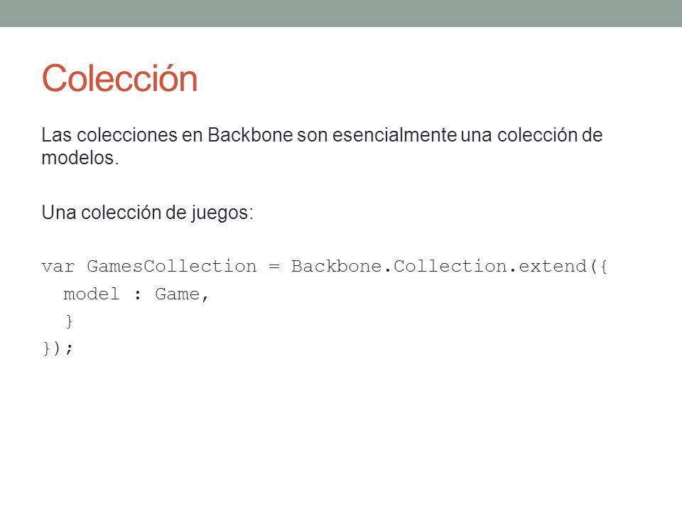 Colección var GamesCollection = Backbone.Collection.extend({ model : Game, old : function() { return this.filter(function(game) { return game.get( releaseDate ) < 2000; }); } }); var games = new GamesCollection games.get(3); /* Retorna el juego con id=3 */