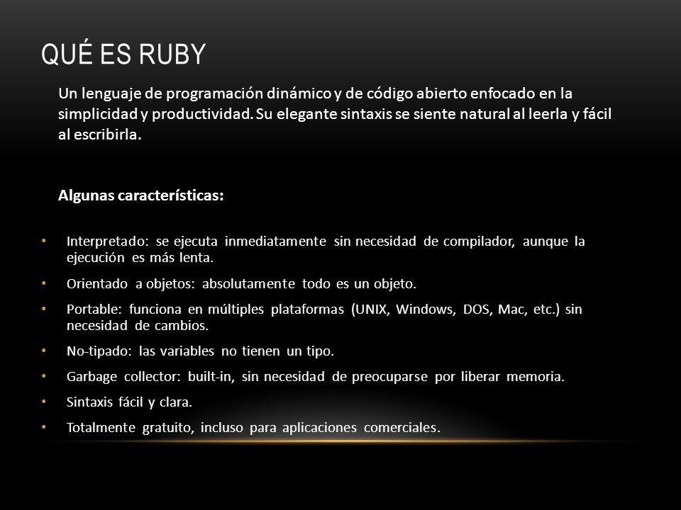 QUÉ ES RUBY Interpretado: se ejecuta inmediatamente sin necesidad de compilador, aunque la ejecución es más lenta. Orientado a objetos: absolutamente