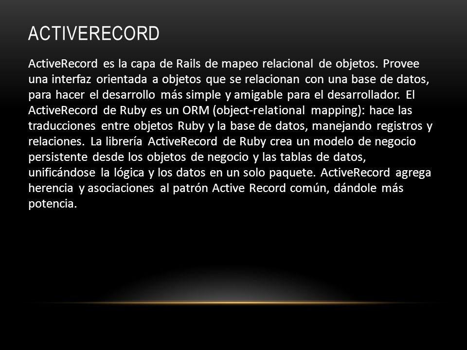 ACTIVERECORD ActiveRecord es la capa de Rails de mapeo relacional de objetos. Provee una interfaz orientada a objetos que se relacionan con una base d