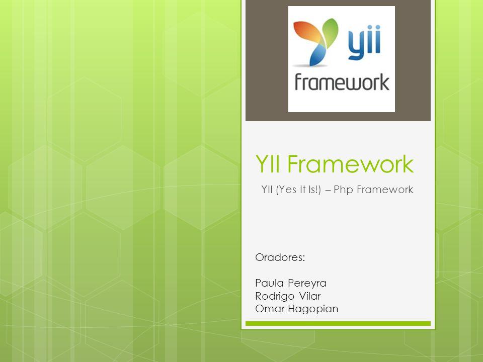 YII Framework YII (Yes It Is!) – Php Framework Oradores: Paula Pereyra Rodrigo Vilar Omar Hagopian