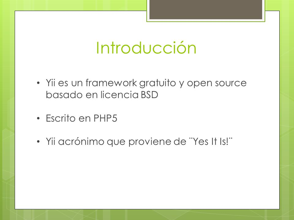 Introducción Yii es un framework gratuito y open source basado en licencia BSD Escrito en PHP5 Yii acrónimo que proviene de ¨Yes It Is!¨