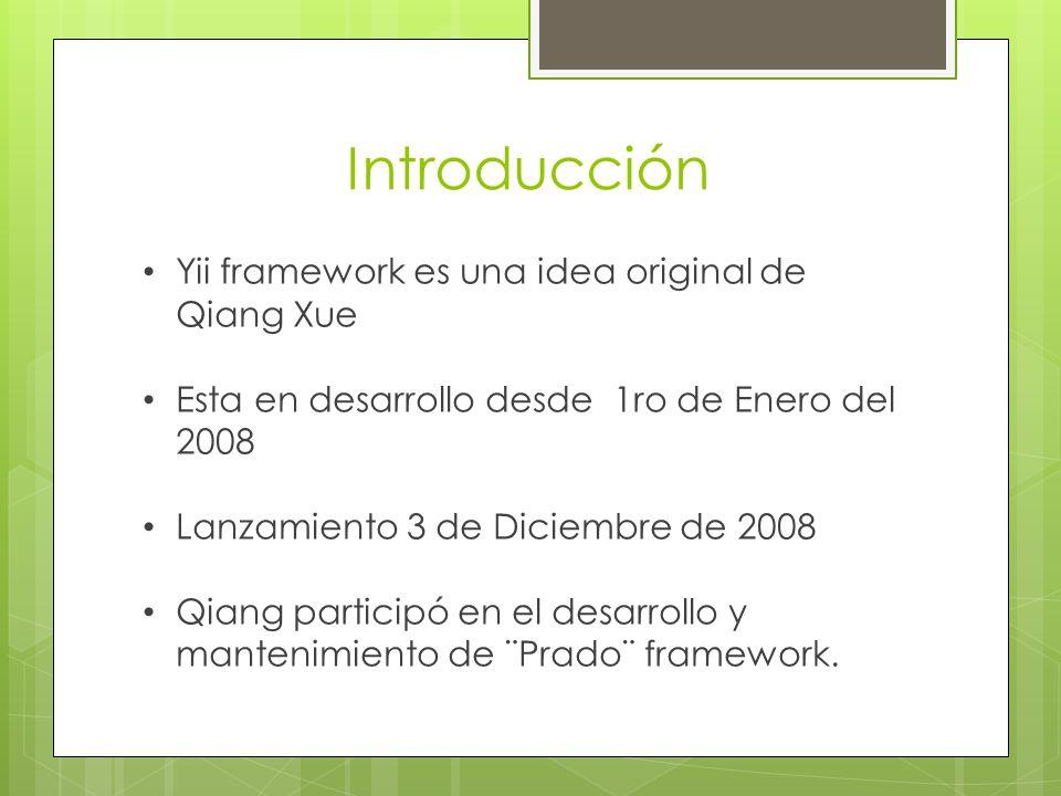 Introducción Yii framework es una idea original de Qiang Xue Esta en desarrollo desde 1ro de Enero del 2008 Lanzamiento 3 de Diciembre de 2008 Qiang participó en el desarrollo y mantenimiento de ¨Prado¨ framework.