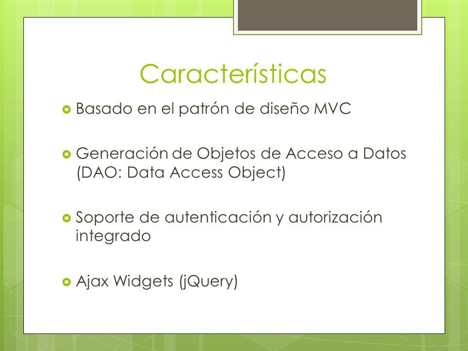 Características Basado en el patrón de diseño MVC Generación de Objetos de Acceso a Datos (DAO: Data Access Object) Soporte de autenticación y autorización integrado Ajax Widgets (jQuery)