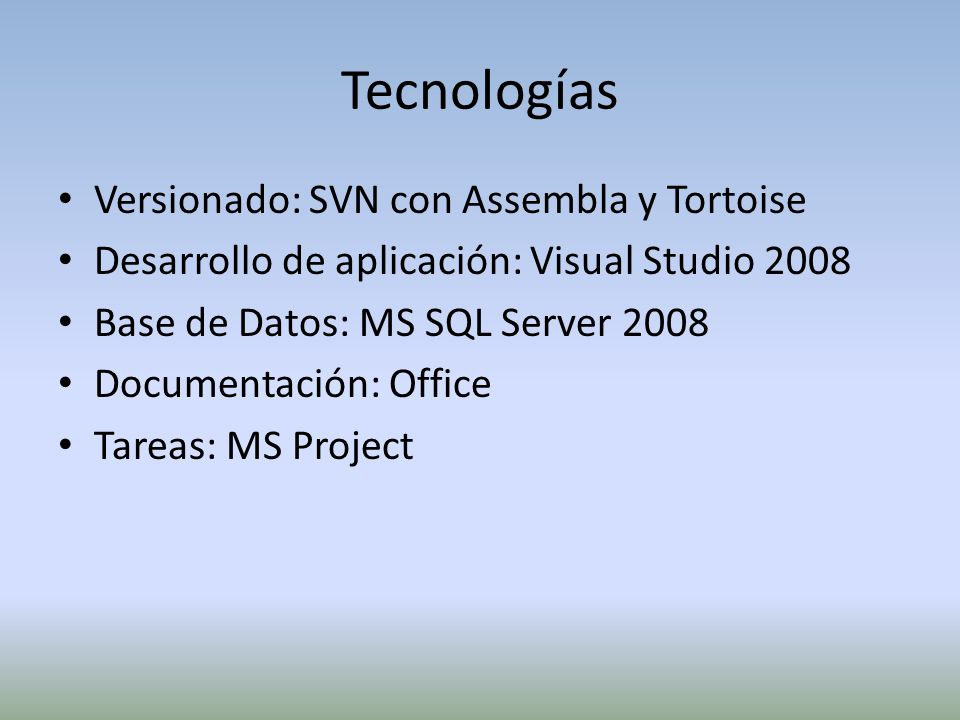 Versionado: SVN con Assembla y Tortoise Desarrollo de aplicación: Visual Studio 2008 Base de Datos: MS SQL Server 2008 Documentación: Office Tareas: MS Project