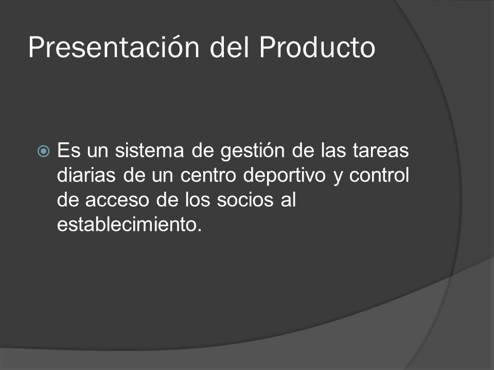 Presentación del Producto Es un sistema de gestión de las tareas diarias de un centro deportivo y control de acceso de los socios al establecimiento.