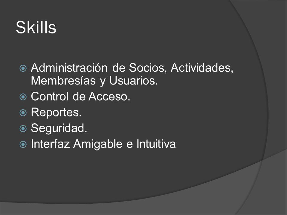 Skills Administración de Socios, Actividades, Membresías y Usuarios. Control de Acceso. Reportes. Seguridad. Interfaz Amigable e Intuitiva