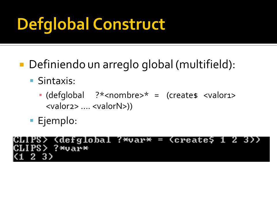 Definiendo un arreglo global (multifield): Sintaxis: (defglobal * * = (create$ …. )) Ejemplo: