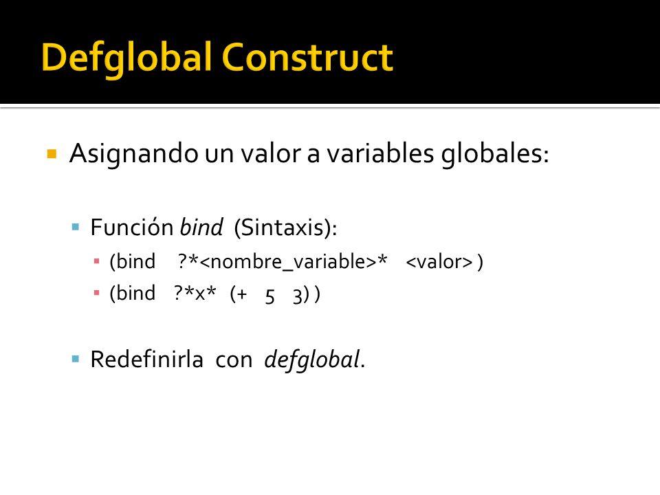 Asignando un valor a variables globales: Función bind (Sintaxis): (bind * * ) (bind *x* (+ 5 3) ) Redefinirla con defglobal.