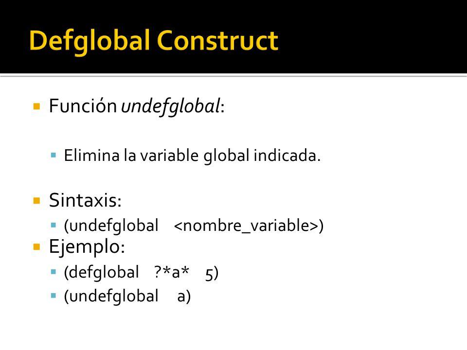 Función undefglobal: Elimina la variable global indicada. Sintaxis: (undefglobal ) Ejemplo: (defglobal ?*a* 5) (undefglobal a)