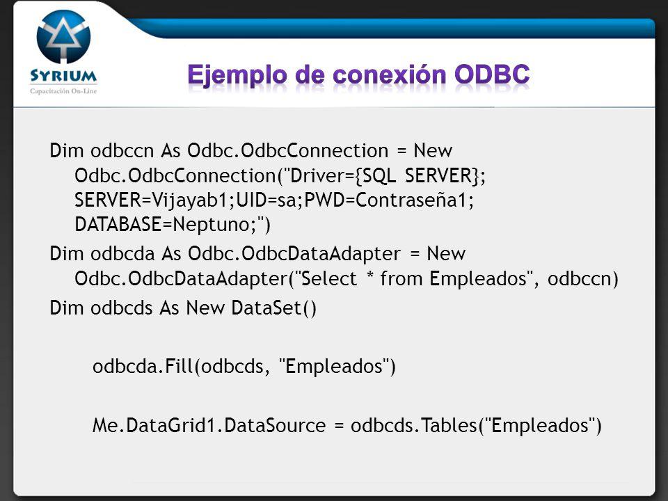 Dim odbccn As Odbc.OdbcConnection = New Odbc.OdbcConnection( Driver={SQL SERVER}; SERVER=Vijayab1;UID=sa;PWD=Contraseña1; DATABASE=Neptuno; ) Dim odbcda As Odbc.OdbcDataAdapter = New Odbc.OdbcDataAdapter( Select * from Empleados , odbccn) Dim odbcds As New DataSet() odbcda.Fill(odbcds, Empleados ) Me.DataGrid1.DataSource = odbcds.Tables( Empleados )