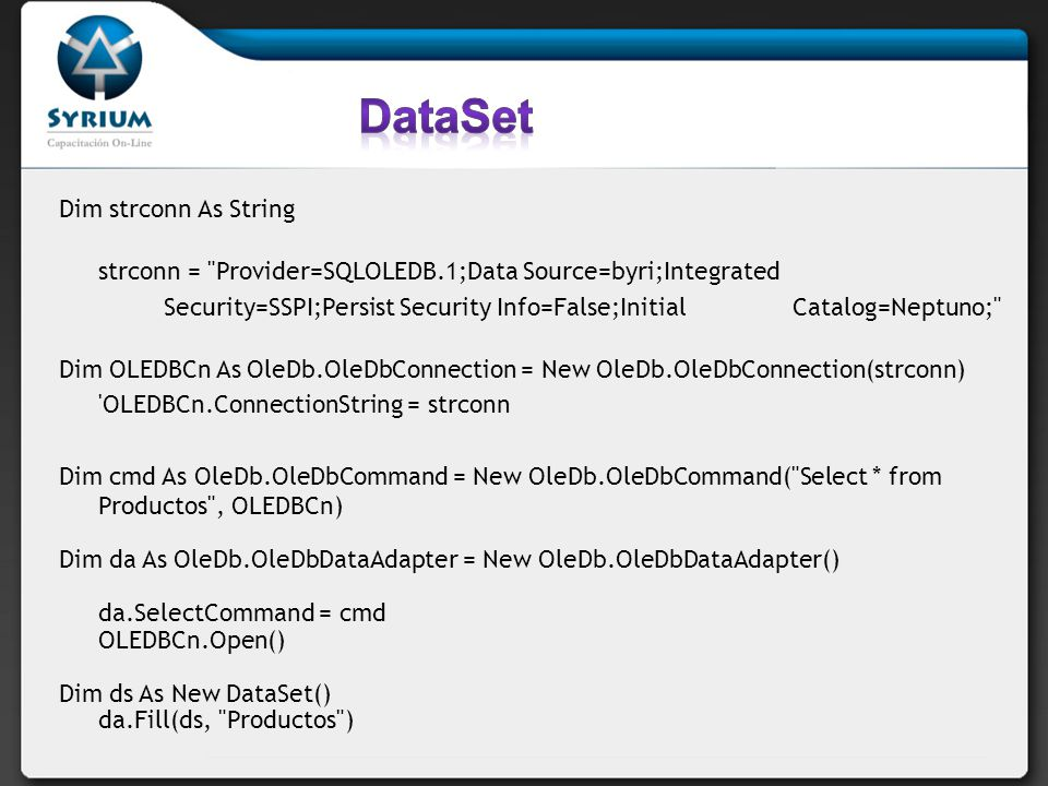 Dim strconn As String strconn = Provider=SQLOLEDB.1;Data Source=byri;Integrated Security=SSPI;Persist Security Info=False;Initial Catalog=Neptuno; Dim OLEDBCn As OleDb.OleDbConnection = New OleDb.OleDbConnection(strconn) OLEDBCn.ConnectionString = strconn Dim cmd As OleDb.OleDbCommand = New OleDb.OleDbCommand( Select * from Productos , OLEDBCn) Dim da As OleDb.OleDbDataAdapter = New OleDb.OleDbDataAdapter() da.SelectCommand = cmd OLEDBCn.Open() Dim ds As New DataSet() da.Fill(ds, Productos )