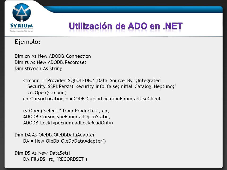 Ejemplo: Dim cn As New ADODB.Connection Dim rs As New ADODB.Recordset Dim strconn As String strconn = Provider=SQLOLEDB.1;Data Source=Byri;Integrated Security=SSPI;Persist security info=false;Initial Catalog=Neptuno; cn.Open(strconn) cn.CursorLocation = ADODB.CursorLocationEnum.adUseClient rs.Open( select * from Productos , cn, ADODB.CursorTypeEnum.adOpenStatic, ADODB.LockTypeEnum.adLockReadOnly) Dim DA As OleDb.OleDbDataAdapter DA = New OleDb.OleDbDataAdapter() Dim DS As New DataSet() DA.Fill(DS, rs, RECORDSET )