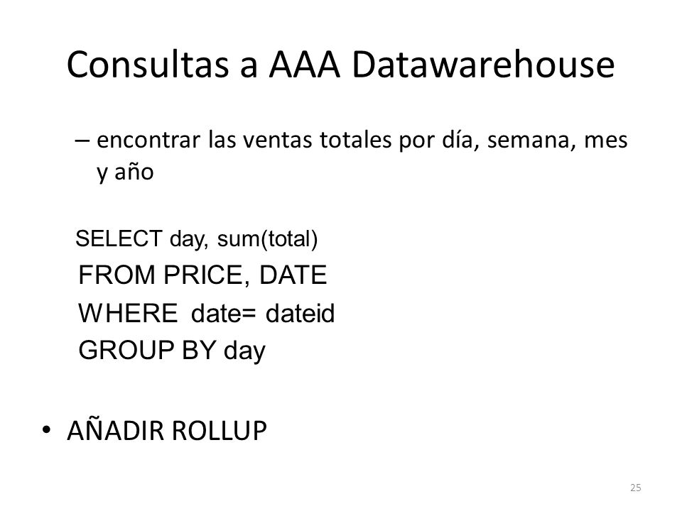 25 Consultas a AAA Datawarehouse – encontrar las ventas totales por día, semana, mes y año SELECT day, sum(total) FROM PRICE, DATE WHERE date= dateid GROUP BY day AÑADIR ROLLUP