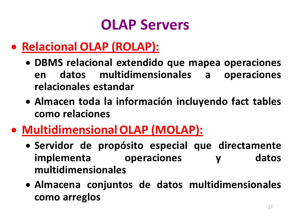 27 OLAP Servers Relacional OLAP (ROLAP): DBMS relacional extendido que mapea operaciones en datos multidimensionales a operaciones relacionales estandar Almacen toda la información incluyendo fact tables como relaciones Multidimensional OLAP (MOLAP): Servidor de propósito especial que directamente implementa operaciones y datos multidimensionales Almacena conjuntos de datos multidimensionales como arreglos