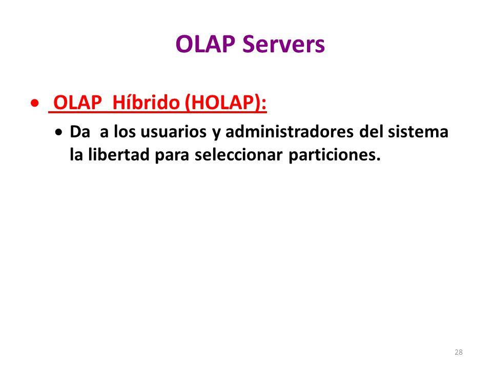28 OLAP Servers OLAP Híbrido (HOLAP): Da a los usuarios y administradores del sistema la libertad para seleccionar particiones.