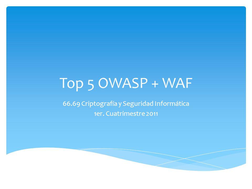 Top 5 OWASP + WAF 66.69 Criptografía y Seguridad Informática 1er. Cuatrimestre 2011