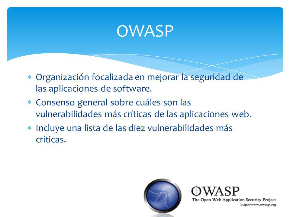OWASP Organización focalizada en mejorar la seguridad de las aplicaciones de software. Consenso general sobre cuáles son las vulnerabilidades más crít