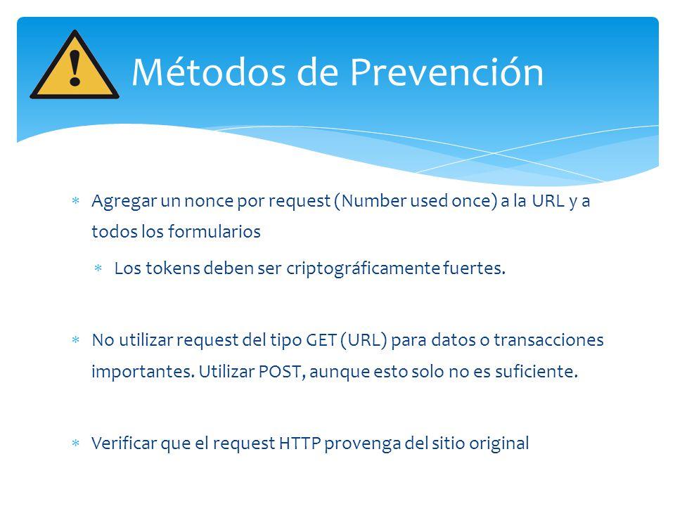 Métodos de Prevención Agregar un nonce por request (Number used once) a la URL y a todos los formularios Los tokens deben ser criptográficamente fuert