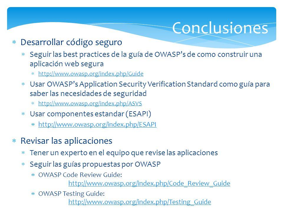 Conclusiones Desarrollar código seguro Seguir las best practices de la guía de OWASPs de como construir una aplicación web segura http://www.owasp.org