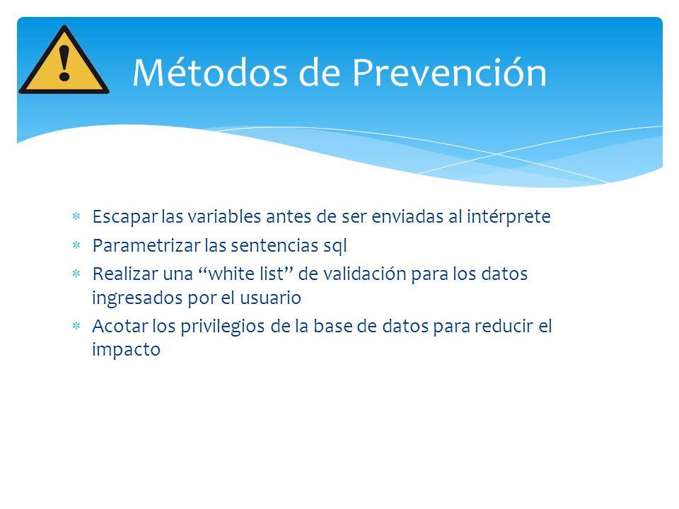 Métodos de Prevención Escapar las variables antes de ser enviadas al intérprete Parametrizar las sentencias sql Realizar una white list de validación