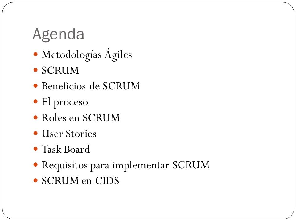 Agenda Metodologías Ágiles SCRUM Beneficios de SCRUM El proceso Roles en SCRUM User Stories Task Board Requisitos para implementar SCRUM SCRUM en CIDS
