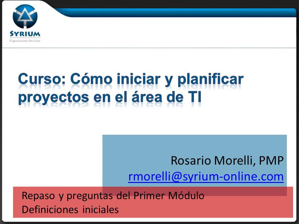 Rosario Morelli, PMP rmorelli@syrium-online.com Repaso y preguntas del Primer Módulo Definiciones iniciales