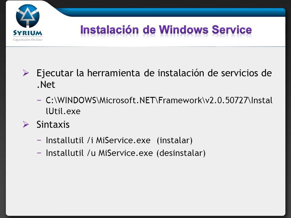 Ejecutar la herramienta de instalación de servicios de.Net C:\WINDOWS\Microsoft.NET\Framework\v2.0.50727\Instal lUtil.exe Sintaxis Installutil /i MiService.exe (instalar) Installutil /u MiService.exe (desinstalar)