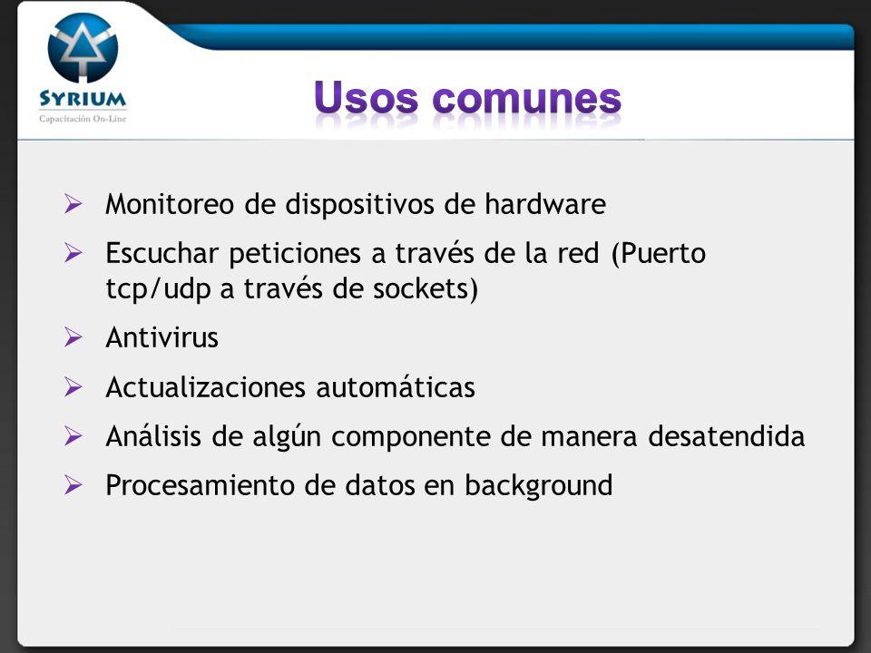 Monitoreo de dispositivos de hardware Escuchar peticiones a través de la red (Puerto tcp/udp a través de sockets) Antivirus Actualizaciones automáticas Análisis de algún componente de manera desatendida Procesamiento de datos en background