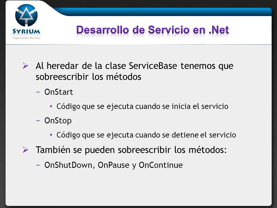Al heredar de la clase ServiceBase tenemos que sobreescribir los métodos OnStart Código que se ejecuta cuando se inicia el servicio OnStop Código que se ejecuta cuando se detiene el servicio También se pueden sobreescribir los métodos: OnShutDown, OnPause y OnContinue