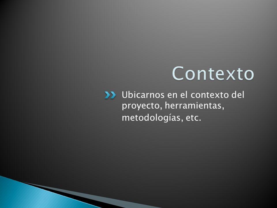 Ubicarnos en el contexto del proyecto, herramientas, metodologías, etc.