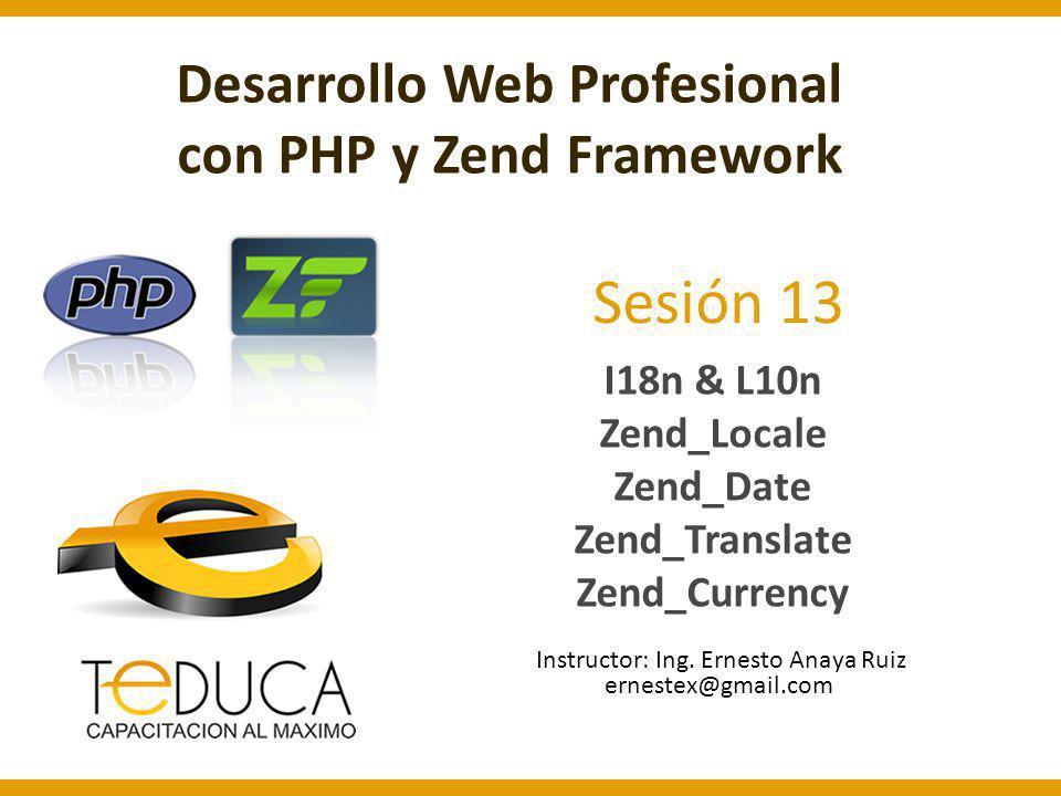 Sesión 13 I18n & L10n Zend_Locale Zend_Date Zend_Translate Zend_Currency Instructor: Ing. Ernesto Anaya Ruiz Desarrollo Web Profesional con PHP y Zend
