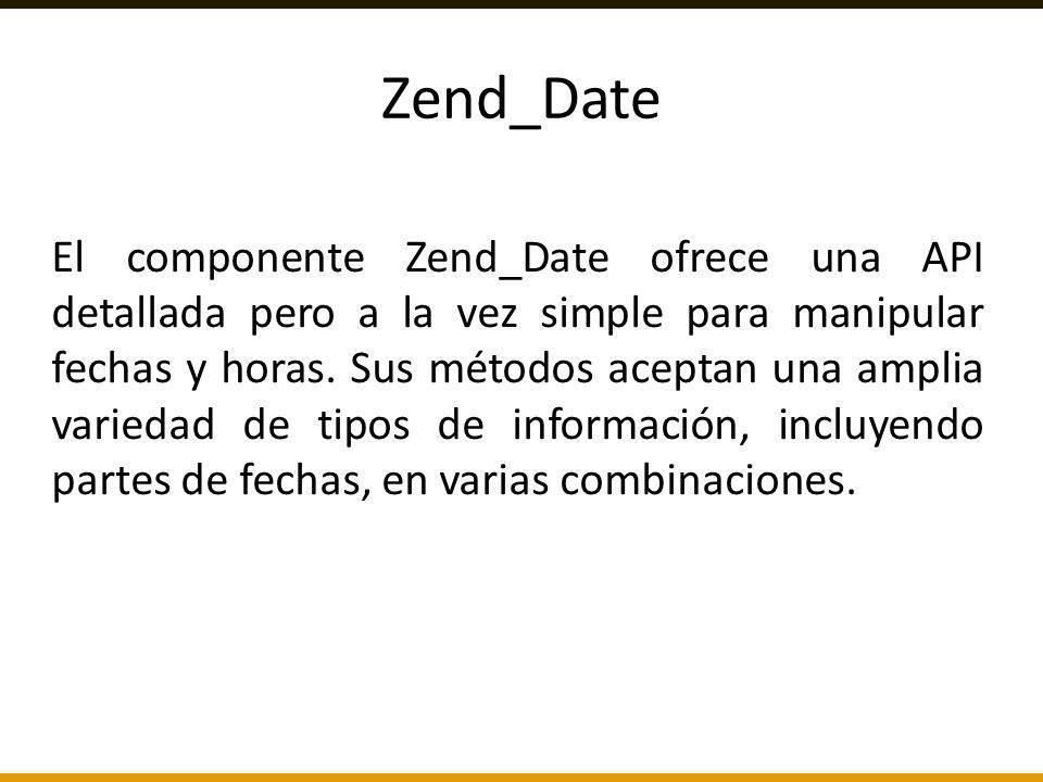 El componente Zend_Date ofrece una API detallada pero a la vez simple para manipular fechas y horas. Sus métodos aceptan una amplia variedad de tipos
