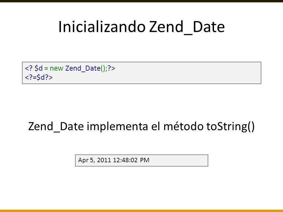 Inicializando Zend_Date Apr 5, 2011 12:48:02 PM Zend_Date implementa el método toString()
