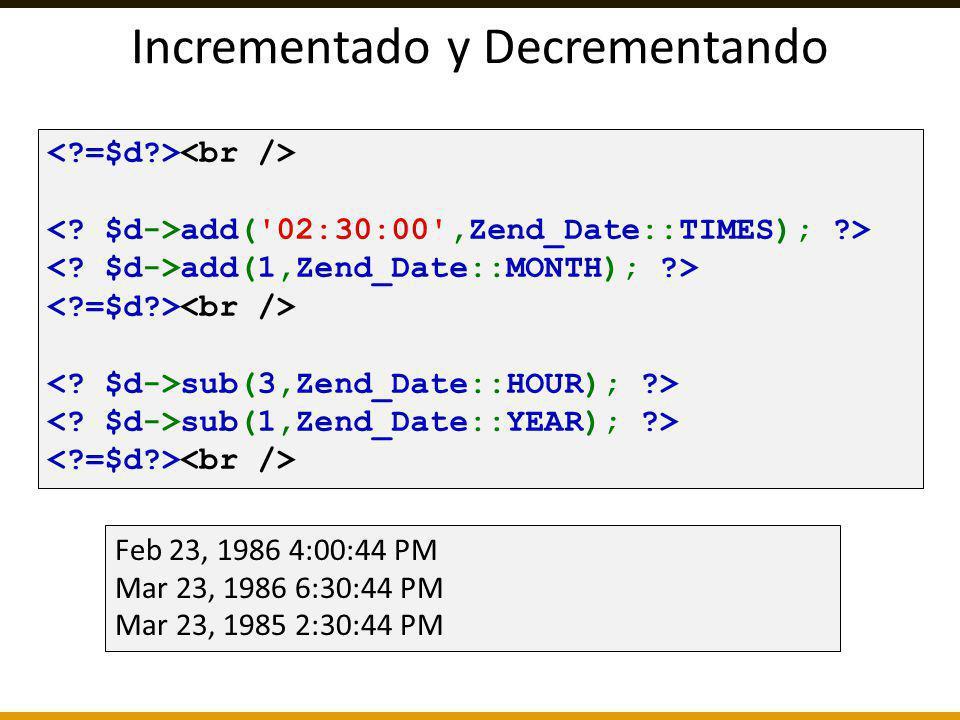 Incrementado y Decrementando add('02:30:00',Zend_Date::TIMES); ?> add(1,Zend_Date::MONTH); ?> sub(3,Zend_Date::HOUR); ?> sub(1,Zend_Date::YEAR); ?> Fe