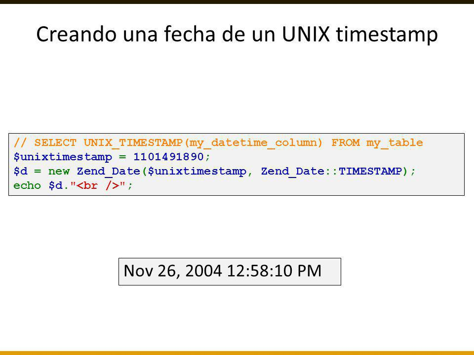 Creando una fecha de un UNIX timestamp // SELECT UNIX_TIMESTAMP(my_datetime_column) FROM my_table $unixtimestamp = 1101491890; $d = new Zend_Date($uni