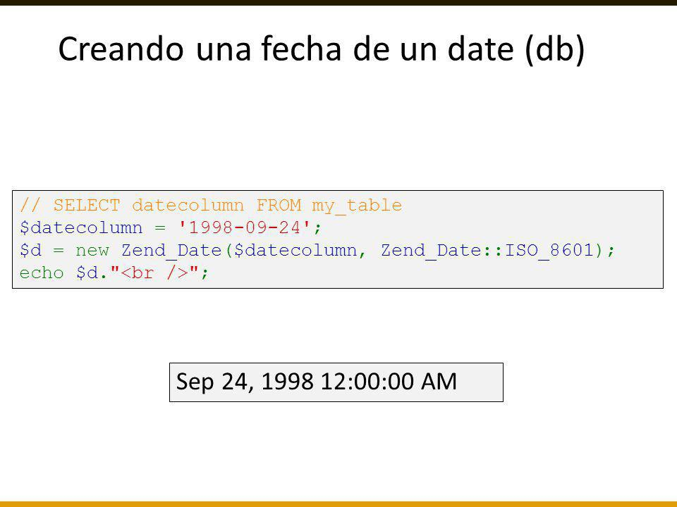Creando una fecha de un date (db) // SELECT datecolumn FROM my_table $datecolumn = '1998-09-24'; $d = new Zend_Date($datecolumn, Zend_Date::ISO_8601);