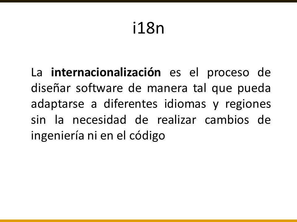 i18n La internacionalización es el proceso de diseñar software de manera tal que pueda adaptarse a diferentes idiomas y regiones sin la necesidad de r