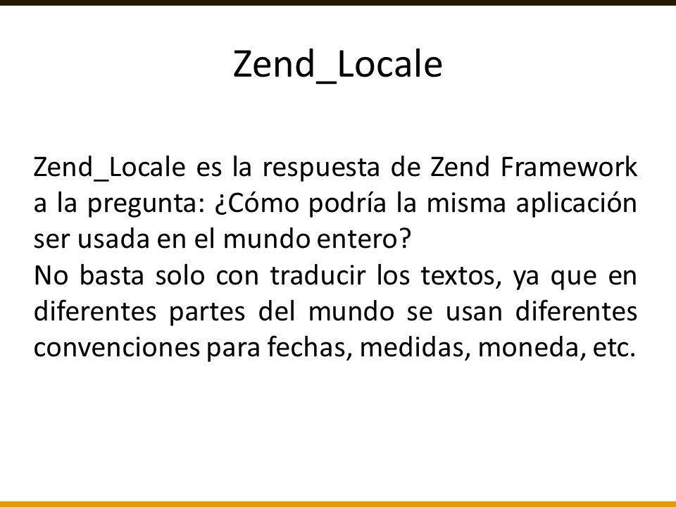 Zend_Locale es la respuesta de Zend Framework a la pregunta: ¿Cómo podría la misma aplicación ser usada en el mundo entero? No basta solo con traducir