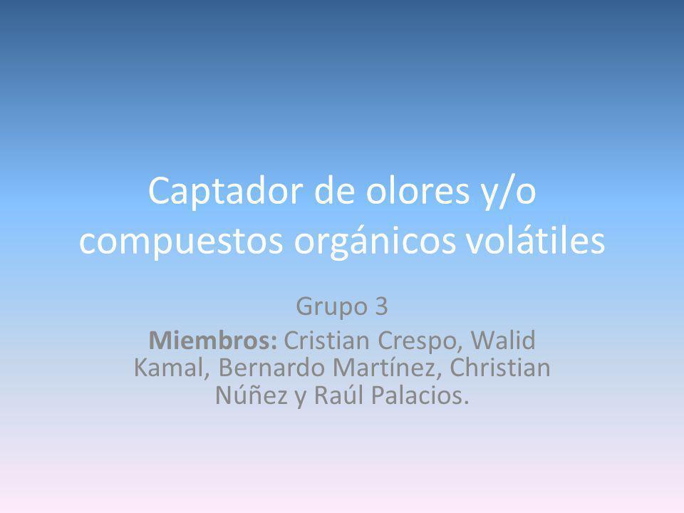 Captador de olores y/o compuestos orgánicos volátiles Grupo 3 Miembros: Cristian Crespo, Walid Kamal, Bernardo Martínez, Christian Núñez y Raúl Palacios.