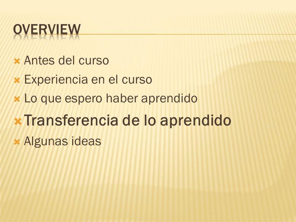 Antes del curso Experiencia en el curso Lo que espero haber aprendido Transferencia de lo aprendido Algunas ideas