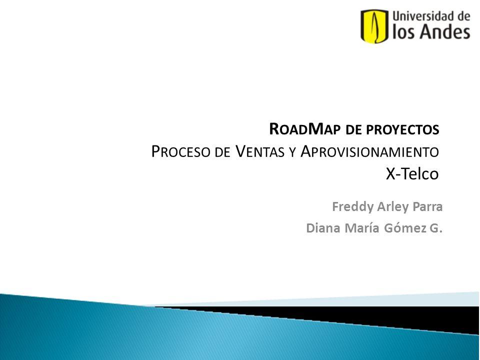 R OAD M AP DE PROYECTOS P ROCESO DE V ENTAS Y A PROVISIONAMIENTO X-Telco Freddy Arley Parra Diana María Gómez G.
