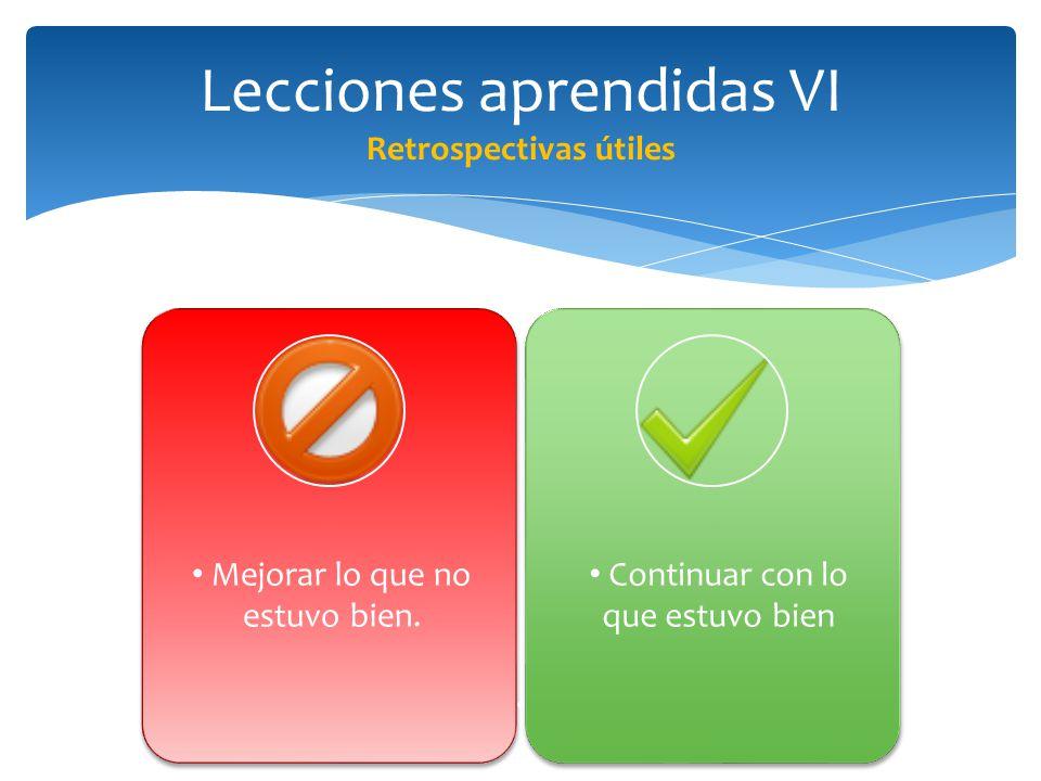 Lecciones aprendidas VI Retrospectivas útiles Continuar con lo que estuvo bien Mejorar lo que no estuvo bien.