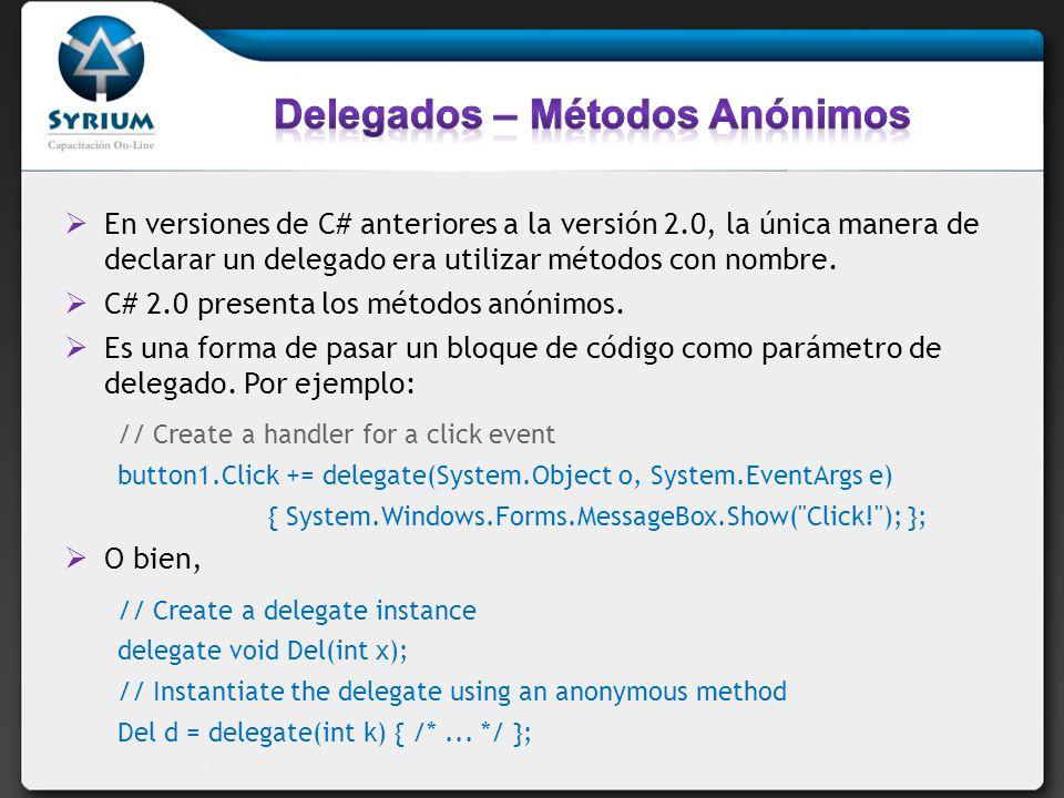 En versiones de C# anteriores a la versión 2.0, la única manera de declarar un delegado era utilizar métodos con nombre. C# 2.0 presenta los métodos a
