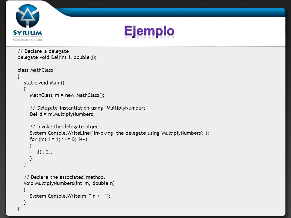// Declare a delegate delegate void Del(int i, double j); class MathClass { static void Main() { MathClass m = new MathClass(); // Delegate instantiat