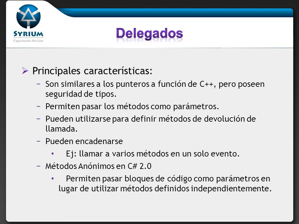 public delegate int PerformCalculation(int x, int y); Un delegado es un tipo que hace referencia a un método.delegado Cuando se asigna un método a un delegado, éste se comporta exactamente como el método.