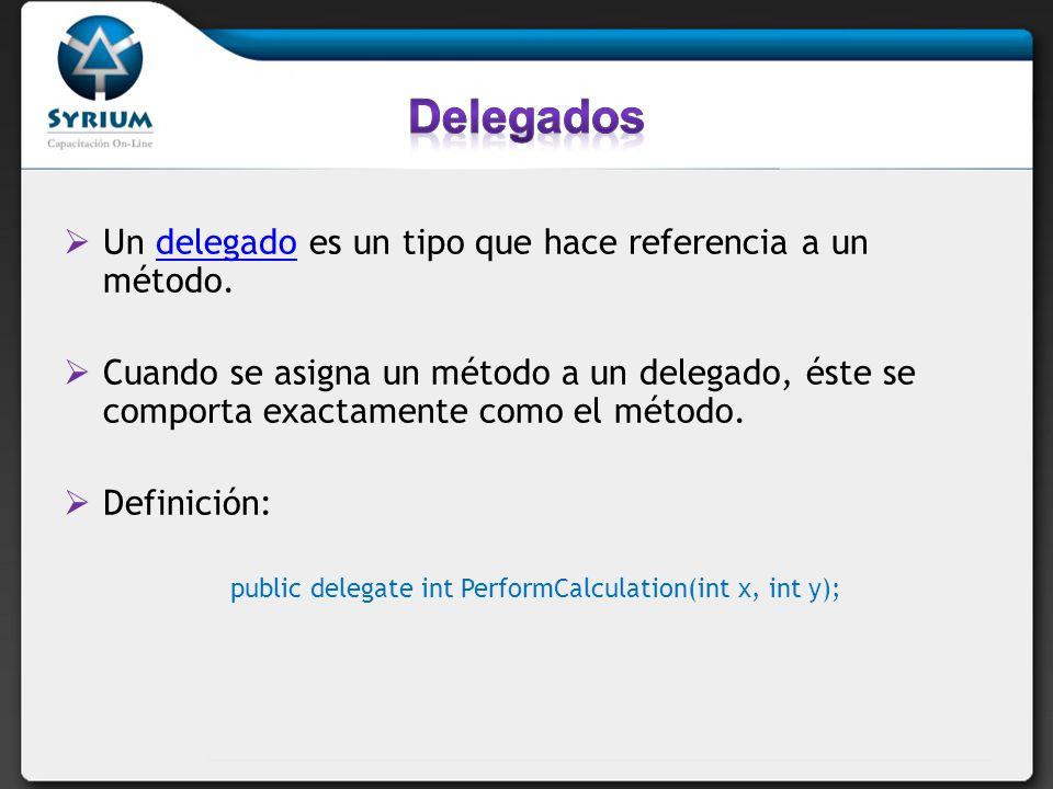 public delegate int PerformCalculation(int x, int y); Un delegado es un tipo que hace referencia a un método.delegado Cuando se asigna un método a un