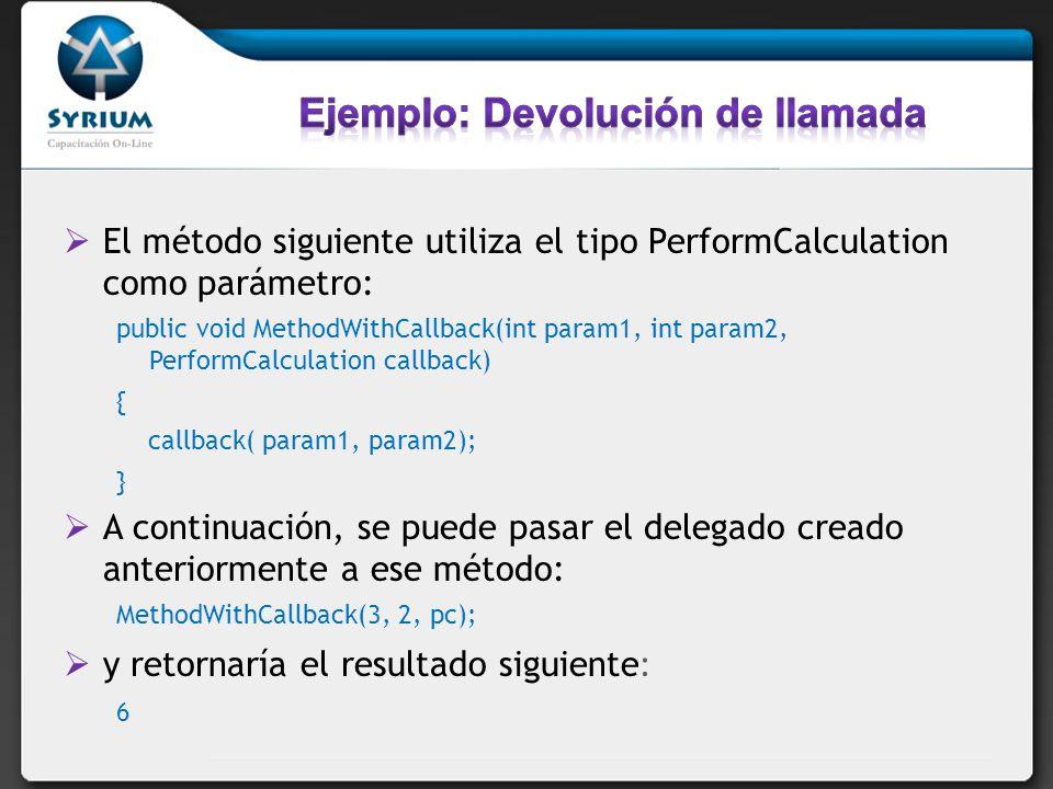 El método siguiente utiliza el tipo PerformCalculation como parámetro: public void MethodWithCallback(int param1, int param2, PerformCalculation callb