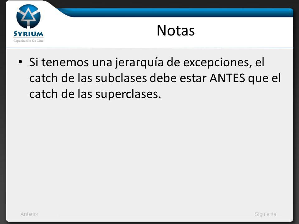AnteriorSiguiente Notas Si tenemos una jerarquía de excepciones, el catch de las subclases debe estar ANTES que el catch de las superclases.