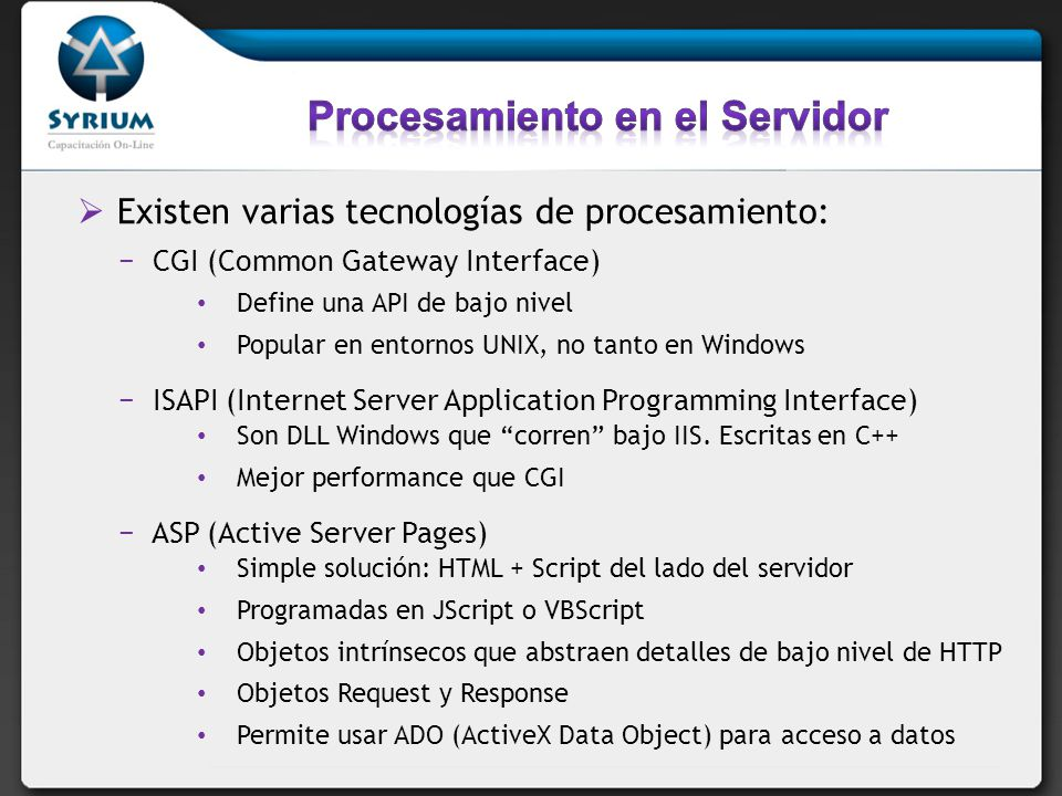 Existen varias tecnologías de procesamiento: CGI (Common Gateway Interface) Define una API de bajo nivel Popular en entornos UNIX, no tanto en Windows ISAPI (Internet Server Application Programming Interface) Son DLL Windows que corren bajo IIS.