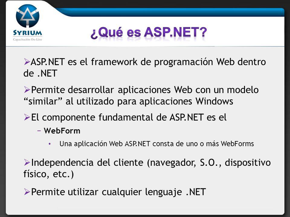 ASP.NET es el framework de programación Web dentro de.NET Permite desarrollar aplicaciones Web con un modelo similar al utilizado para aplicaciones Windows El componente fundamental de ASP.NET es el WebForm Una aplicación Web ASP.NET consta de uno o más WebForms Independencia del cliente (navegador, S.O., dispositivo físico, etc.) Permite utilizar cualquier lenguaje.NET